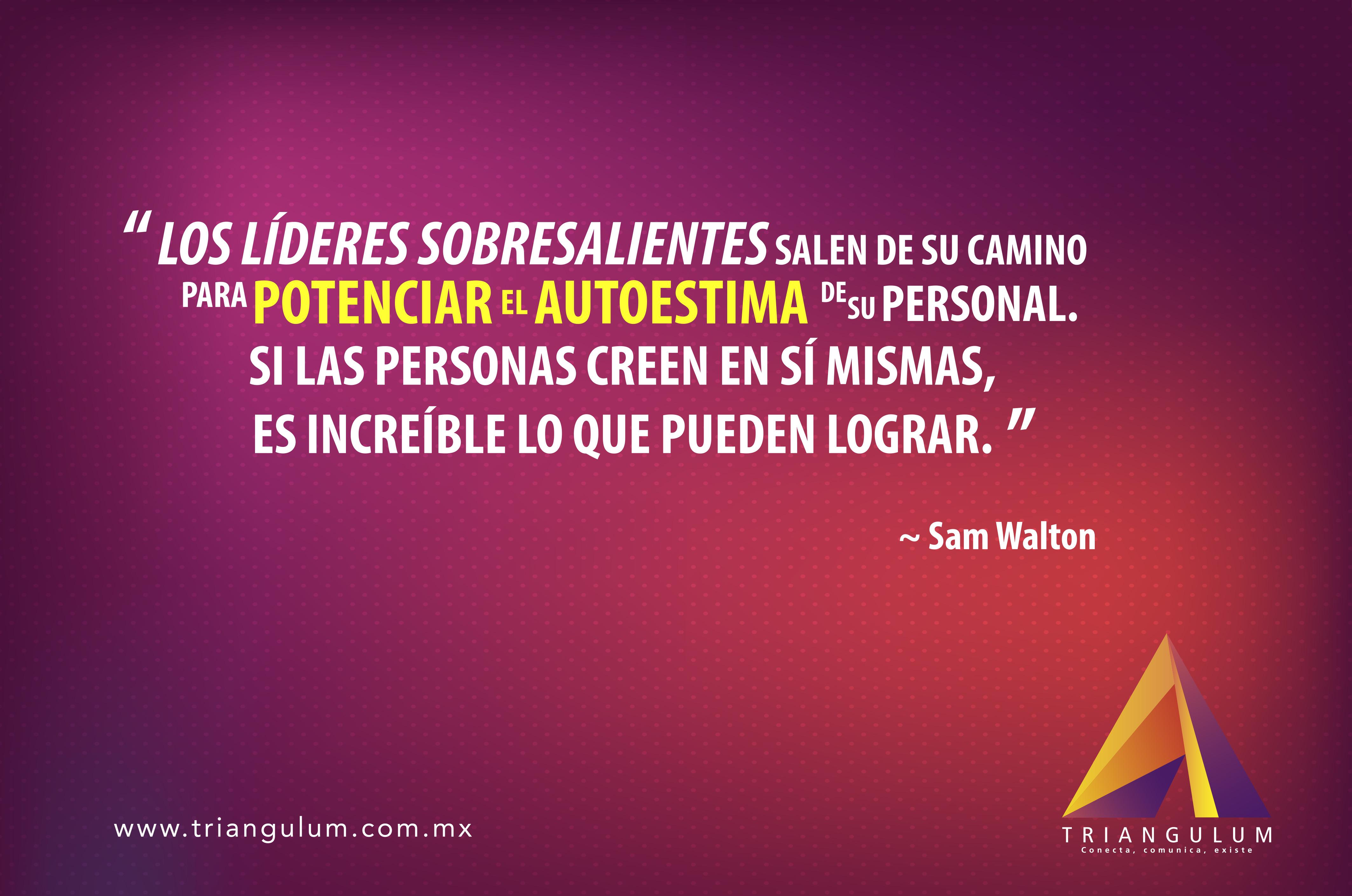 Los líderes sobresalientes salen de su camino para potenciar el autoestima de su personal, si las personas creen en sí mismas, es increíble lo que pueden lograr. Sam Walton